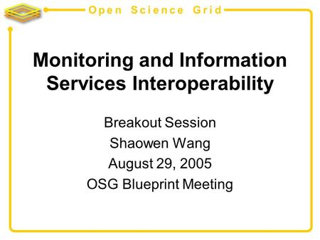 Open Science Grid Monitoring and Information Services Interoperability Breakout Session Shaowen Wang August 29, 2005 OSG Blueprint Meeting.
