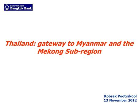 Thailand: gateway to Myanmar and the Mekong Sub-region Kobsak Pootrakool 13 November 2012.