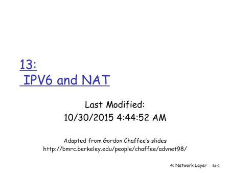 4: Network Layer 4a-1 13: IPV6 and NAT Last Modified: 10/30/2015 4:46:44 AM Adapted from Gordon Chaffee's slides