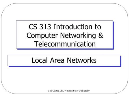Chi-Cheng Lin, Winona State University CS 313 Introduction to Computer Networking & Telecommunication Local Area Networks.