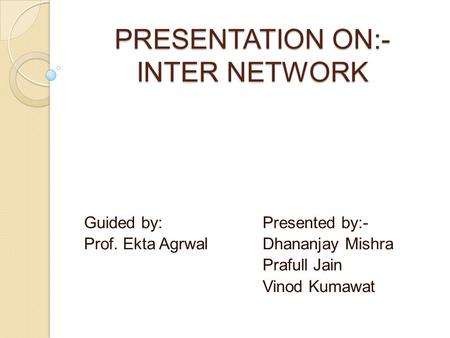 PRESENTATION ON:- INTER NETWORK Guided by: Presented by:- Prof. Ekta Agrwal Dhananjay Mishra Prafull Jain Vinod Kumawat.