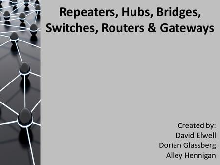 Repeaters, Hubs, Bridges, Switches, Routers & Gateways Created by: David Elwell Dorian Glassberg Alley Hennigan.