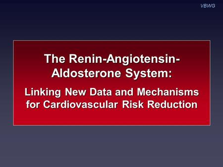 The Renin-Angiotensin- Aldosterone System: Linking New Data and Mechanisms for Cardiovascular Risk Reduction VBWG.