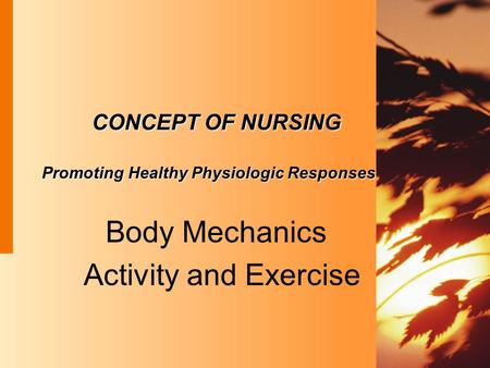 CONCEPT OF NURSING Promoting Healthy Physiologic Responses Body Mechanics Activity and Exercise.