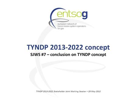 TYNDP 2013-2022 concept SJWS #7 – conclusion on TYNDP concept TYNDP 2013-2022 Stakeholder Joint Working Session – 29 May 2012.