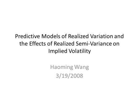 Predictive Models of Realized Variation and the Effects of Realized Semi-Variance on Implied Volatility Haoming Wang 3/19/2008.