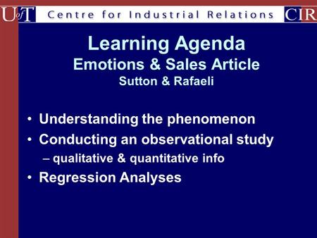 Learning Agenda Emotions & Sales Article Sutton & Rafaeli Understanding the phenomenon Conducting an observational study –qualitative & quantitative info.