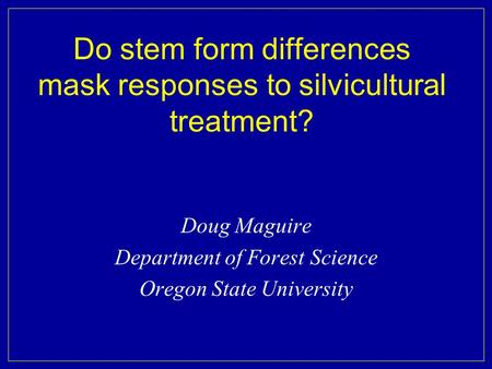 Do stem form differences mask responses to silvicultural treatment? Doug Maguire Department of Forest Science Oregon State University.
