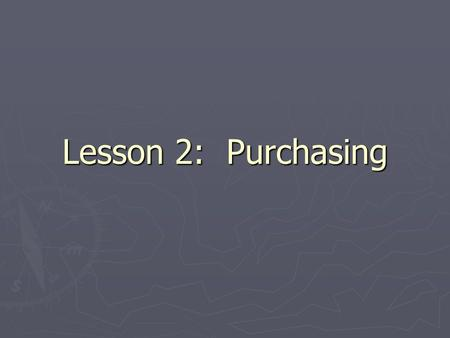 Lesson 2: Purchasing. Objectives You will: ► Explain how purchasing impacts sales and profit ► List qualities of a good buyer ► Describe the lifecycle.