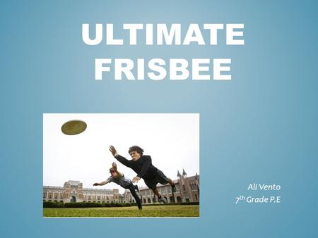 ULTIMATE FRISBEE Ali Vento 7 th Grade P.E. History  New Haven, Connecticut  First Frisbee = Cookie Tin  Yale University  Walter Frederick Morrison.