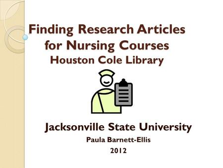 Finding Research Articles for Nursing Courses Houston Cole Library Jacksonville State University Paula Barnett-Ellis 2012.