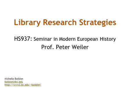 Library Research Strategies HS937: Seminar in Modern European History Prof. Peter Weiler Michelle Baildon