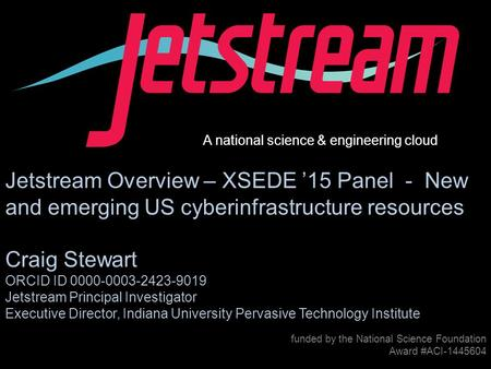 Pti.iu.edu /jetstream Award #1445604 funded by the National Science Foundation Award #ACI-1445604 Jetstream Overview – XSEDE '15 Panel - New and emerging.