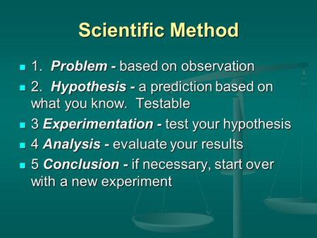 Scientific Method 1. Problem - based on observation 1. Problem - based on observation 2. Hypothesis - a prediction based on what you know. Testable 2.