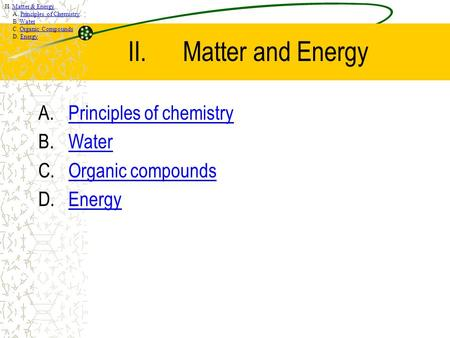 II.Matter <strong>and</strong> Energy A.Principles of chemistryPrinciples of <strong>chemistry</strong> B.WaterWater C.Organic compoundsOrganic compounds D.EnergyEnergy II. Matter & Energy.