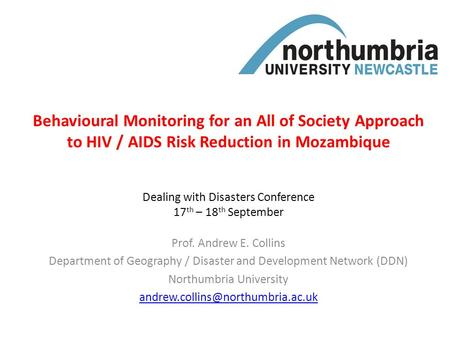 Behavioural Monitoring for an All of Society Approach to HIV / AIDS Risk Reduction in Mozambique Prof. Andrew E. Collins Department of Geography / Disaster.