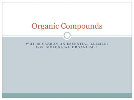 WHY IS CARBON AN ESSENTIAL ELEMENT FOR BIOLOGICAL ORGANISMS? Organic Compounds.