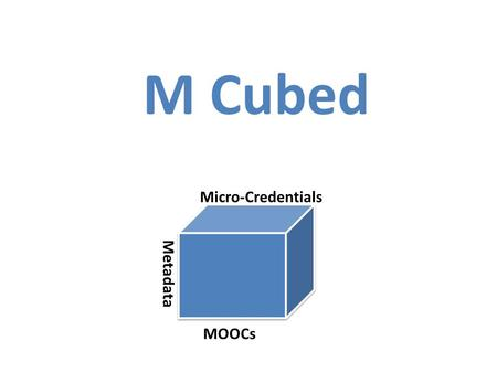 M Cubed Micro-Credentials MOOCs Metadata. Defining a MOOC Massive: Extremely large numbers Open: Open entry to all participants regardless of ability.