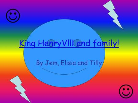 King HenryVlll and family! By Jem, Elisia and Tilly.