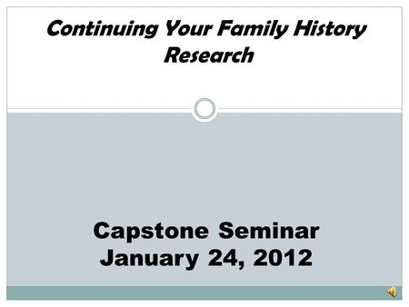 Continuing Your Family History Research Capstone Seminar January 24, 2012.