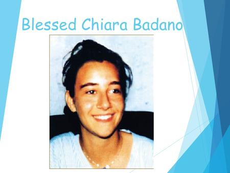 Blessed Chiara Badano.  Chiara was born on Oct 29, 1971 in the small village of Sassello in Northern Italy.  She had no brothers or sisters and her.