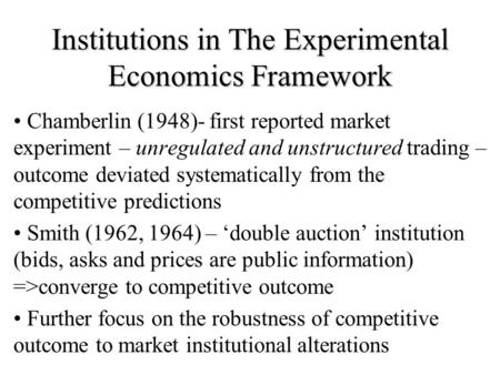 Institutions in The Experimental Economics Framework Chamberlin (1948)- first reported market experiment – unregulated and unstructured trading – outcome.