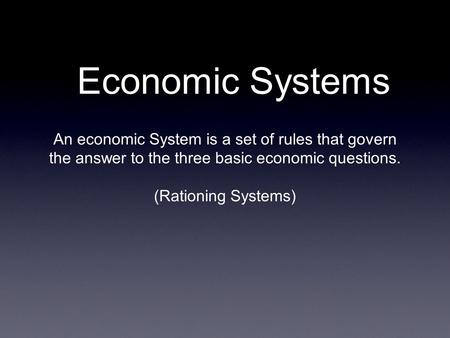Economic Systems An economic System is a set of rules that govern the answer to the three basic economic questions. (Rationing Systems)