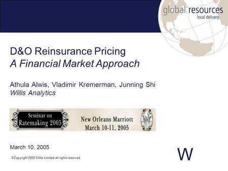 W Athula Alwis, Vladimir Kremerman, Junning Shi Willis Analytics ©Copyright 2005 Willis Limited all rights reserved. D&O Reinsurance Pricing A Financial.