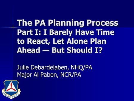 The PA Planning Process Part I: I Barely Have Time to React, Let Alone Plan Ahead — But Should I? Julie Debardelaben, NHQ/PA Major Al Pabon, NCR/PA.