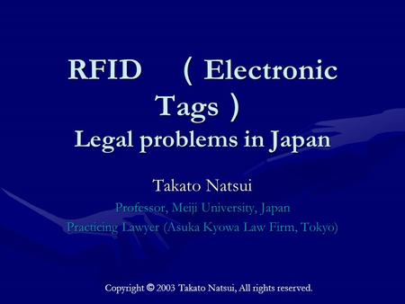 RFID ( Electronic Tags ) Legal problems in Japan Takato Natsui Professor, Meiji University, Japan Practicing Lawyer (Asuka Kyowa Law Firm, Tokyo) Copyright.