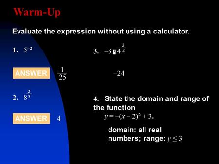 Warm-Up 1.5 –2 Evaluate the expression without using a calculator. ANSWER 4 1 25 2.8 2 3 –24 4. State the domain and range of the function y = –(x – 2)