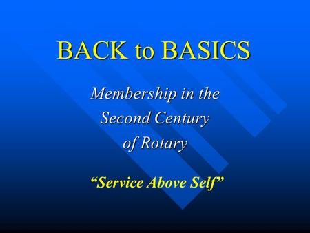 "BACK to BASICS Membership in the Second Century of Rotary ""Service Above Self"""