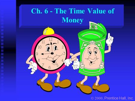 Ch. 6 - The Time Value of Money , Prentice Hall, Inc.