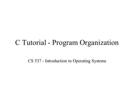 C Tutorial - Program Organization CS 537 - Introduction to Operating Systems.