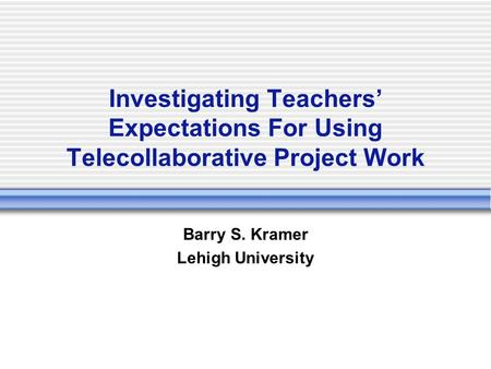 Investigating Teachers' Expectations For Using Telecollaborative Project Work Barry S. Kramer Lehigh University.