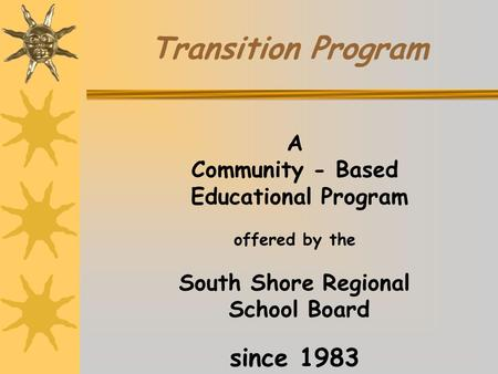 A Community - Based Educational Program offered by the South Shore Regional School Board since 1983 Transition Program.