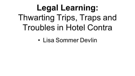 Legal Learning: Thwarting Trips, Traps and Troubles in Hotel Contra Lisa Sommer Devlin.