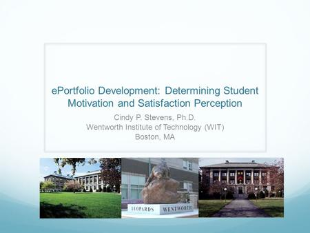 EPortfolio Development: Determining Student Motivation and Satisfaction Perception Cindy P. Stevens, Ph.D. Wentworth Institute of Technology (WIT) Boston,