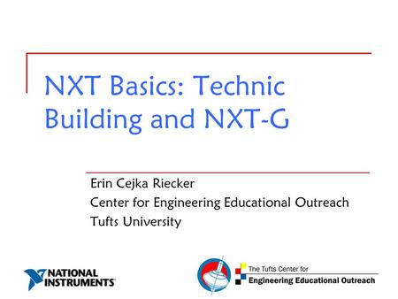 NXT Basics: Technic Building and NXT-G Erin Cejka Riecker Center for Engineering Educational Outreach Tufts University.