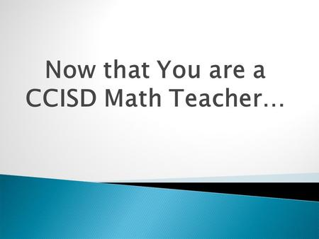 Now that You are a CCISD Math Teacher….  All of you are new to Clear Creek ISD and some of you are new to teaching.  You have all had some great professional.
