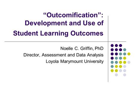 """Outcomification"": Development and Use of Student Learning Outcomes Noelle C. Griffin, PhD Director, Assessment and Data Analysis Loyola Marymount University."