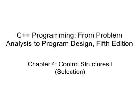 C++ Programming: From Problem Analysis to Program Design, Fifth Edition Chapter 4: Control Structures I (Selection)