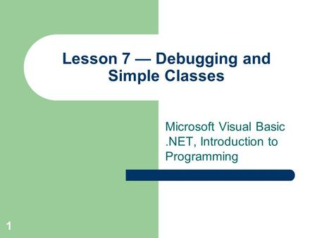 1 Lesson 7 — Debugging and Simple Classes Microsoft Visual Basic.NET, Introduction <strong>to</strong> Programming.