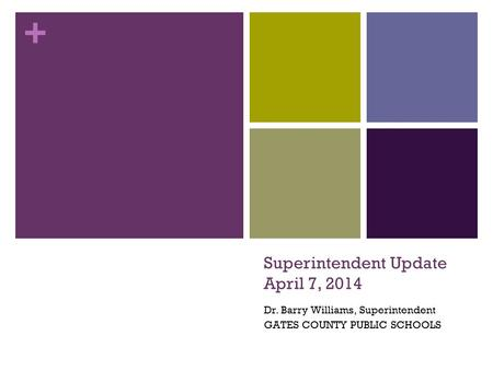+ Superintendent Update April 7, 2014 Dr. Barry Williams, Superintendent GATES COUNTY PUBLIC SCHOOLS.