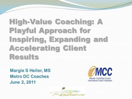 High-Value Coaching: A Playful Approach for Inspiring, Expanding and Accelerating Client Results Margie S Heiler, MS Metro DC Coaches June 2, 2011 Margie.