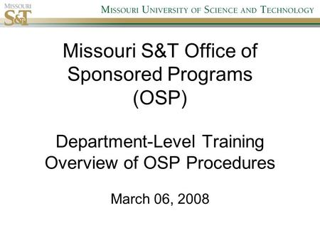 Missouri S&T Office of Sponsored Programs (OSP) Department-Level Training Overview of OSP Procedures March 06, 2008.