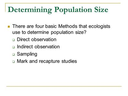 Determining Population Size There are four basic Methods that ecologists use to determine population size?  Direct observation  Indirect observation.