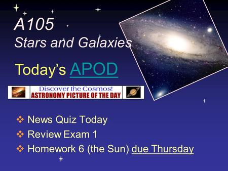 A105 Stars and Galaxies  News Quiz Today  Review Exam 1  Homework 6 (the Sun) due Thursday Today's APODAPOD.