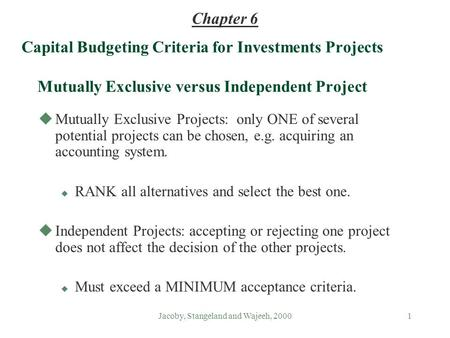 Jacoby, Stangeland and Wajeeh, 20001 Capital Budgeting Criteria for Investments Projects Mutually Exclusive versus Independent Project uMutually Exclusive.