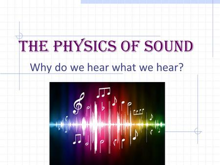 The Physics Of Sound Why do we hear what we hear?